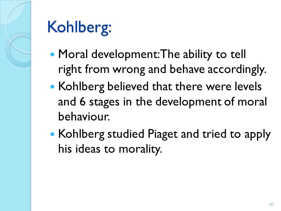 Kohlberg: Moral development: The ability to tell right from wrong and behave accordingly.