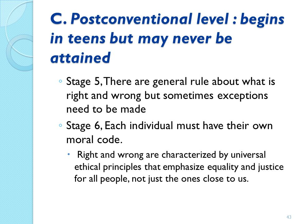 C. Postconventional level : begins in teens but may never be attained