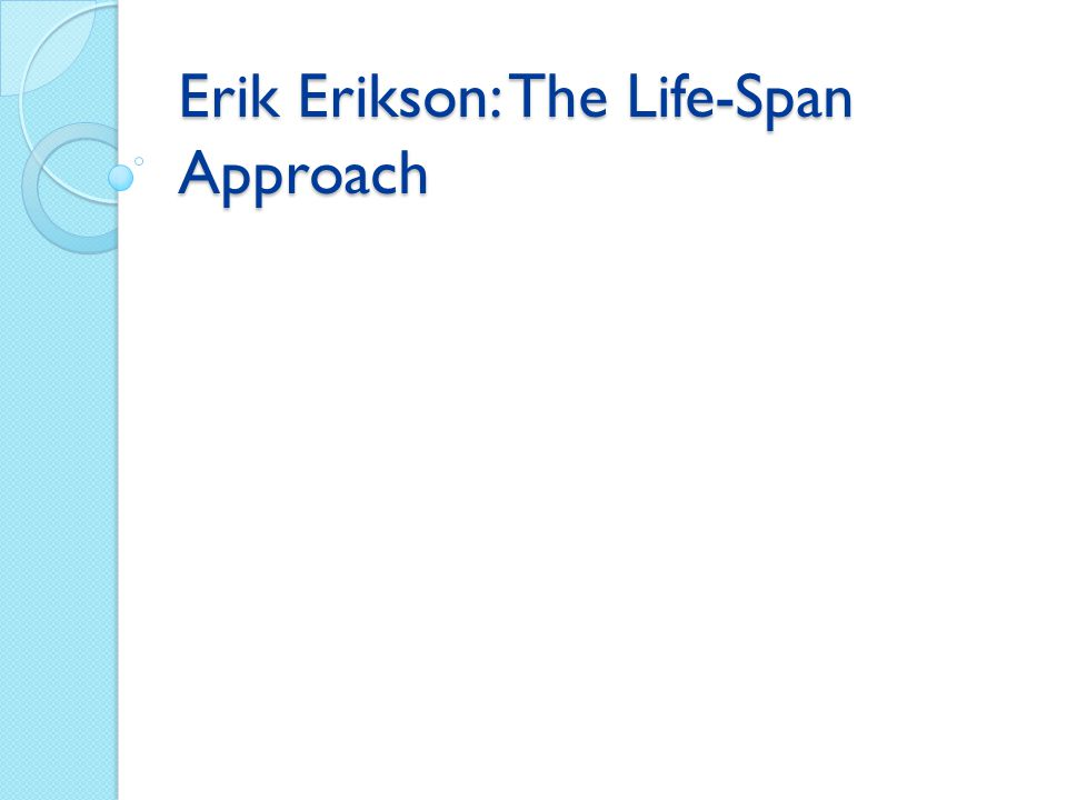 Erik Erikson: The Life-Span Approach