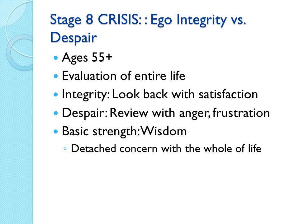 Stage 8 CRISIS: : Ego Integrity vs. Despair