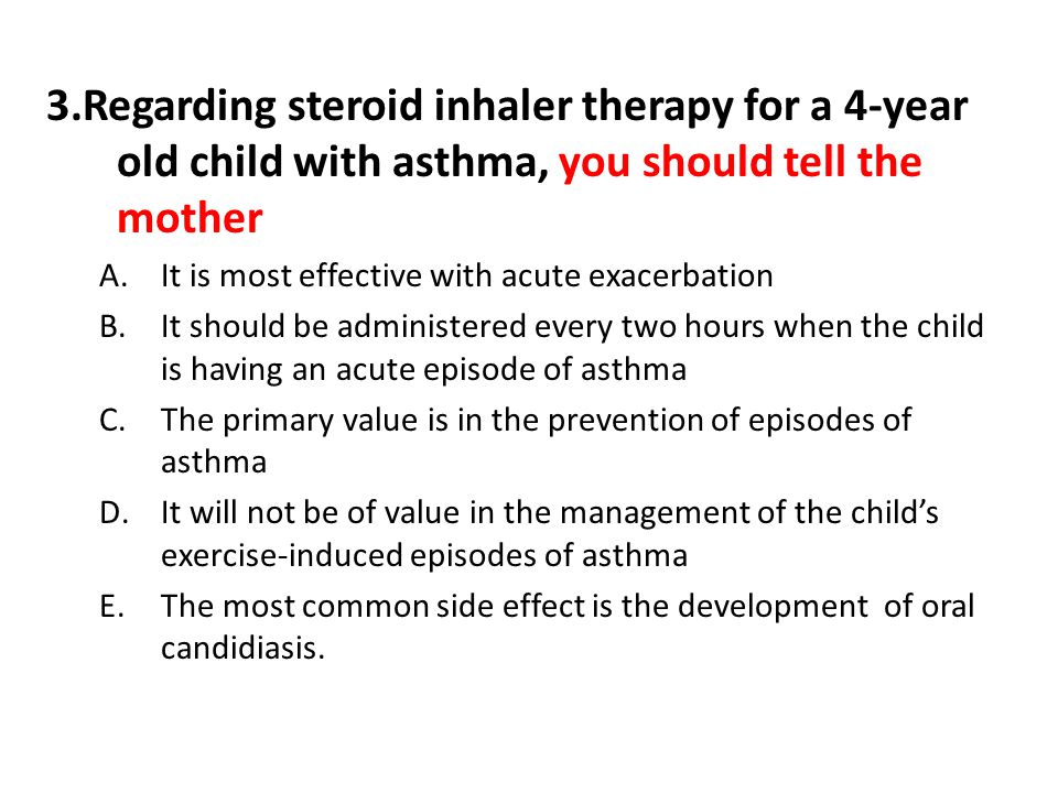 3.Regarding steroid inhaler therapy for a 4-year old child with asthma, you should tell the mother