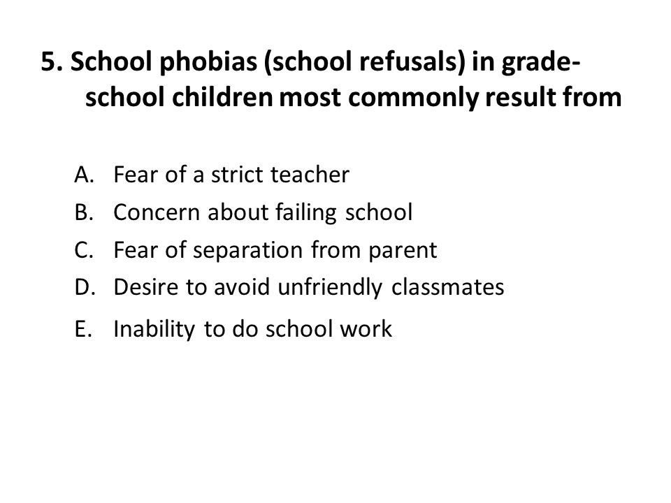 5. School phobias (school refusals) in grade-school children most commonly result from