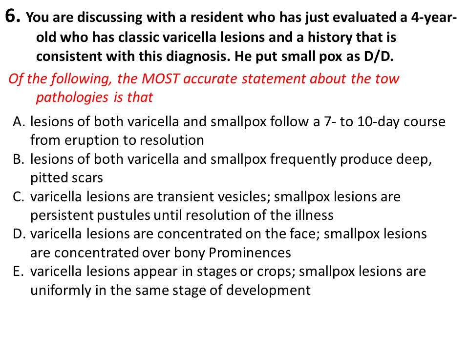 6. You are discussing with a resident who has just evaluated a 4-year-old who has classic varicella lesions and a history that is consistent with this diagnosis. He put small pox as D/D.