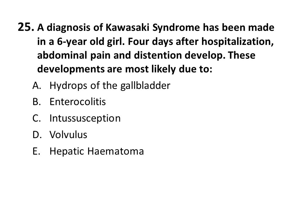 25. A diagnosis of Kawasaki Syndrome has been made in a 6-year old girl. Four days after hospitalization, abdominal pain and distention develop. These developments are most likely due to: