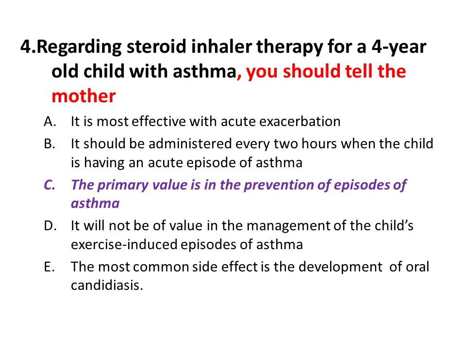 4.Regarding steroid inhaler therapy for a 4-year old child with asthma, you should tell the mother
