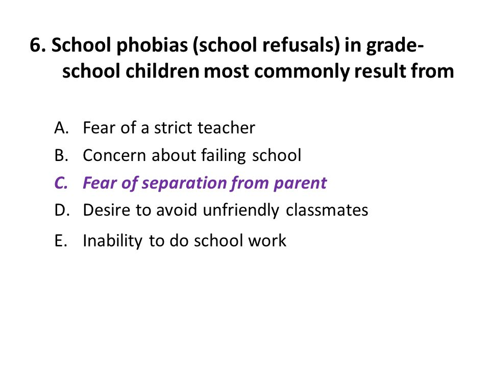 6. School phobias (school refusals) in grade-school children most commonly result from