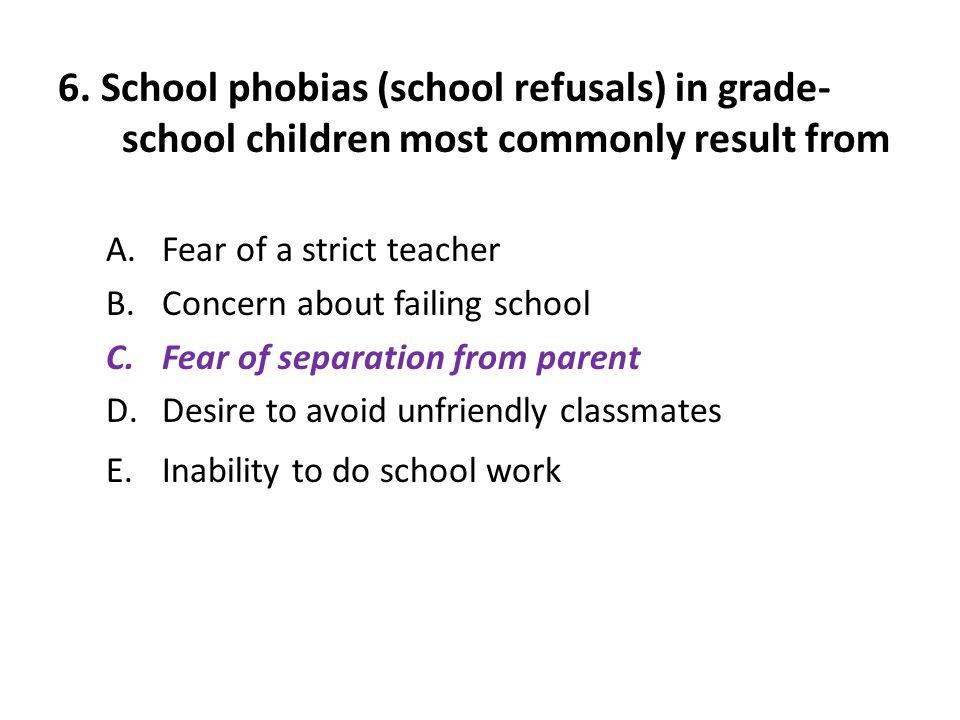 6. School phobias (school refusals) in grade-school children most commonly result from