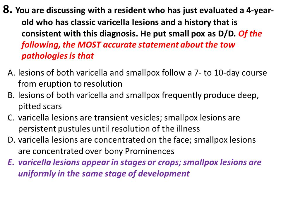8. You are discussing with a resident who has just evaluated a 4-year-old who has classic varicella lesions and a history that is consistent with this diagnosis. He put small pox as D/D. Of the following, the MOST accurate statement about the tow pathologies is that