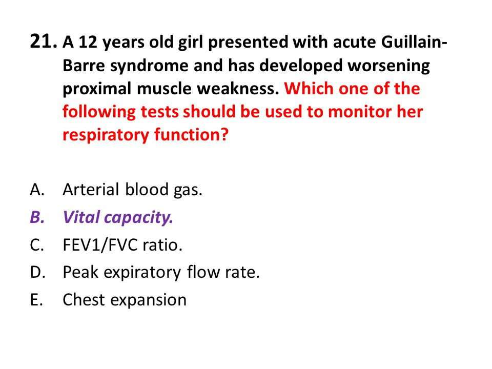 21. A 12 years old girl presented with acute Guillain-Barre syndrome and has developed worsening proximal muscle weakness. Which one of the following tests should be used to monitor her respiratory function