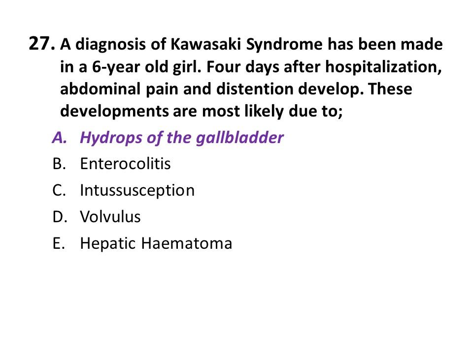 27. A diagnosis of Kawasaki Syndrome has been made in a 6-year old girl. Four days after hospitalization, abdominal pain and distention develop. These developments are most likely due to;