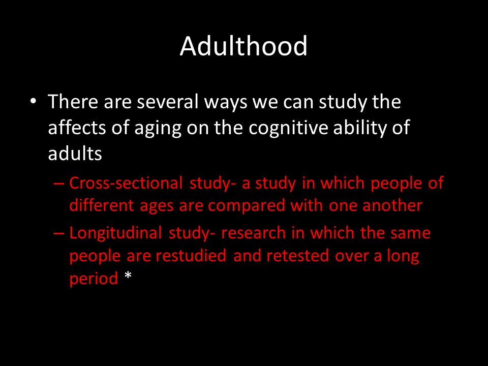 Adulthood There are several ways we can study the affects of aging on the cognitive ability of adults.