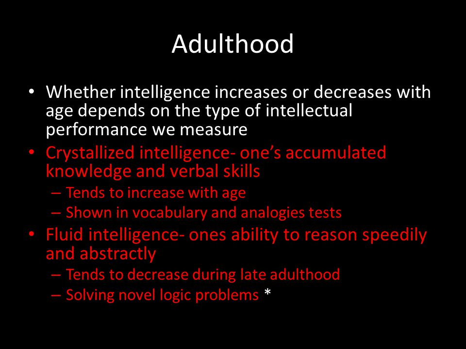 Adulthood Whether intelligence increases or decreases with age depends on the type of intellectual performance we measure.