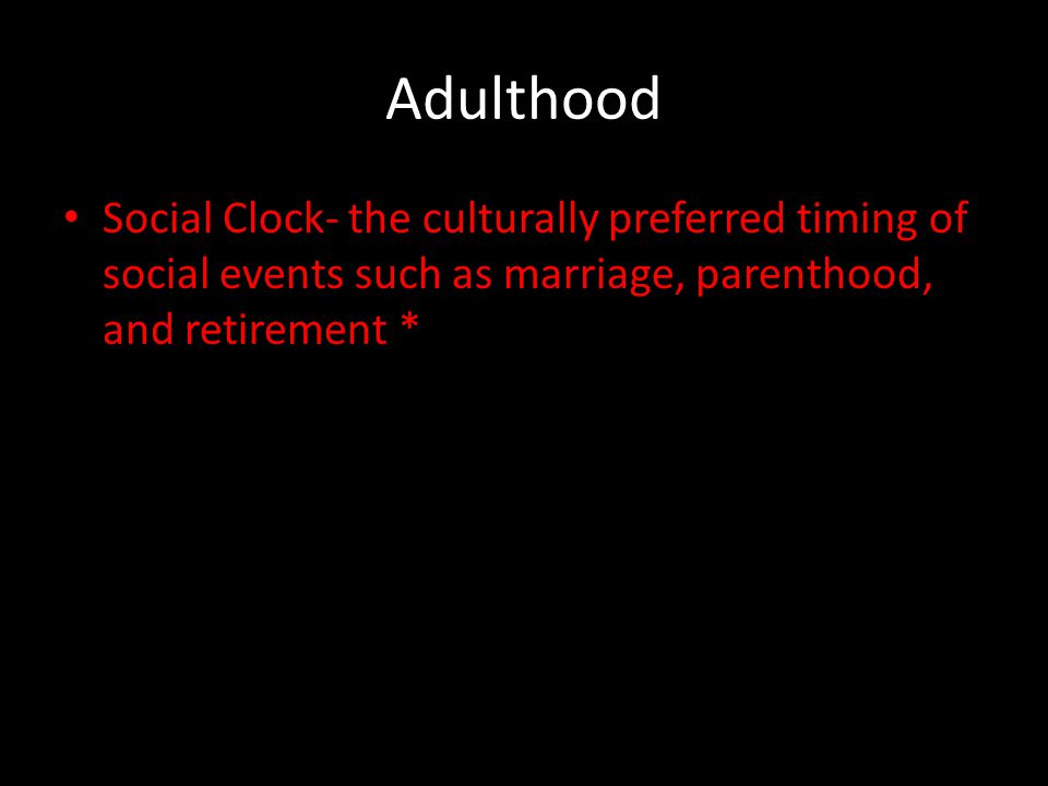 Adulthood Social Clock- the culturally preferred timing of social events such as marriage, parenthood, and retirement *