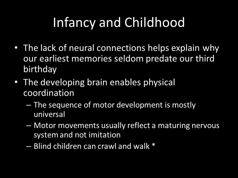 Infancy and Childhood The lack of neural connections helps explain why our earliest memories seldom predate our third birthday.