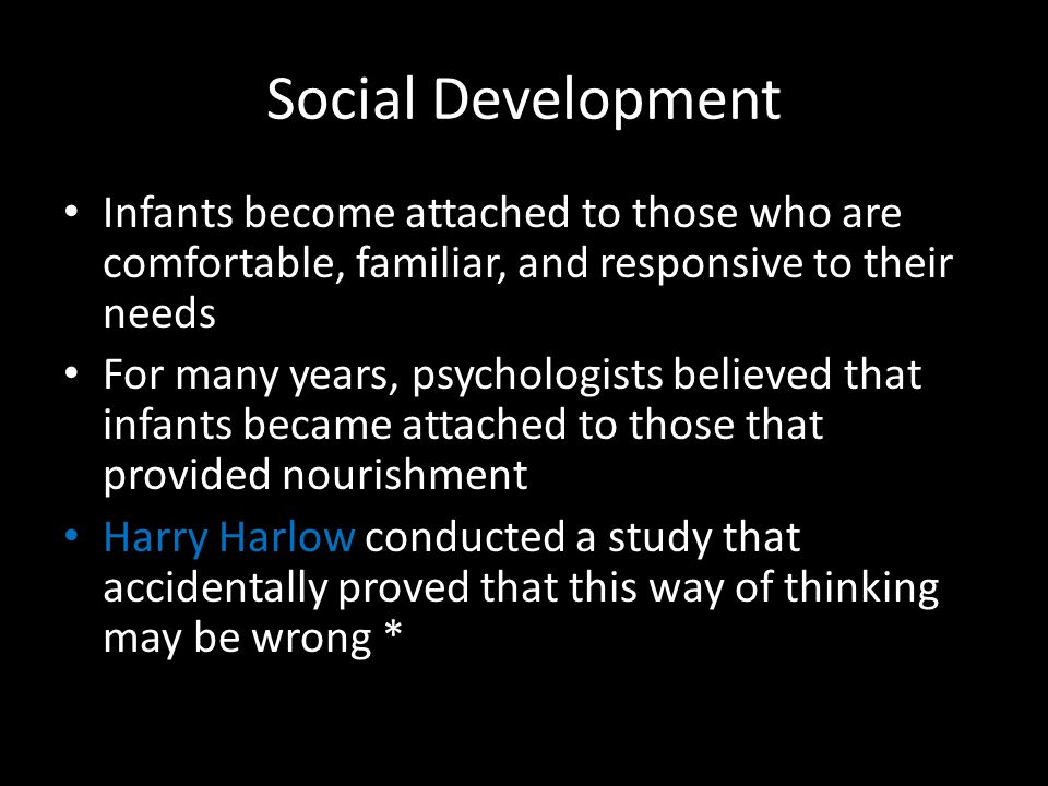 Social Development Infants become attached to those who are comfortable, familiar, and responsive to their needs.