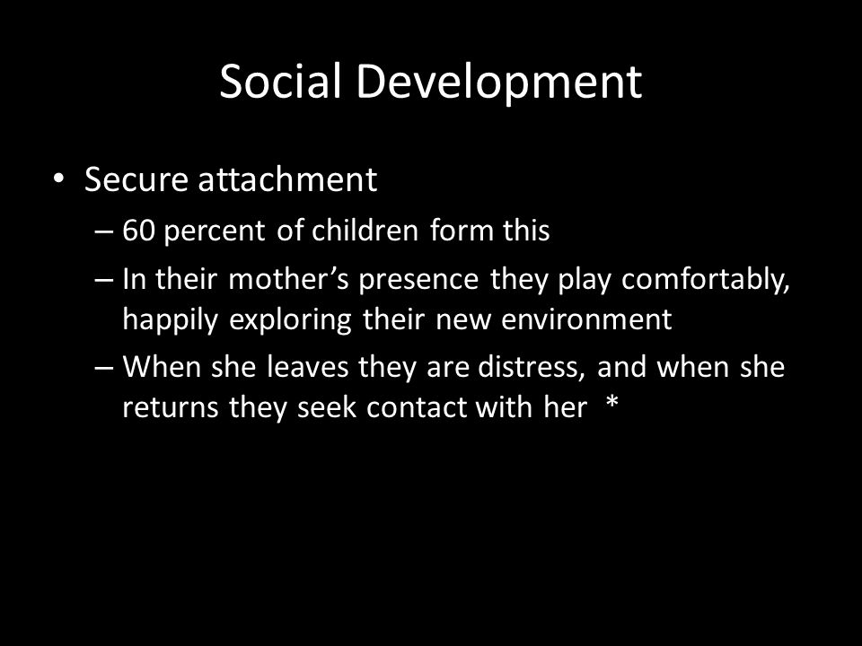 Social Development Secure attachment 60 percent of children form this