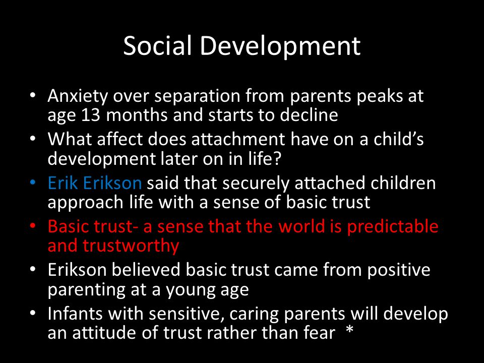Social Development Anxiety over separation from parents peaks at age 13 months and starts to decline.