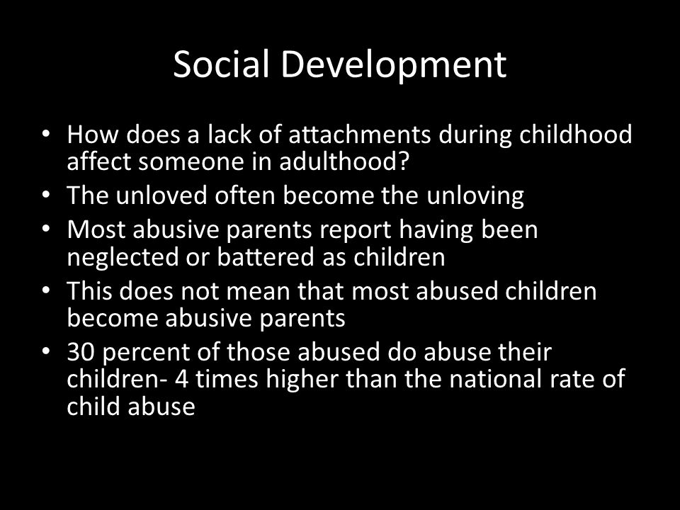 Social Development How does a lack of attachments during childhood affect someone in adulthood The unloved often become the unloving.
