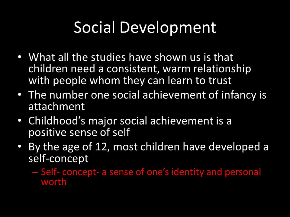 Social Development What all the studies have shown us is that children need a consistent, warm relationship with people whom they can learn to trust.