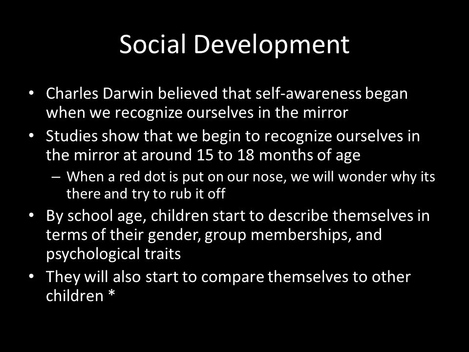 Social Development Charles Darwin believed that self-awareness began when we recognize ourselves in the mirror.