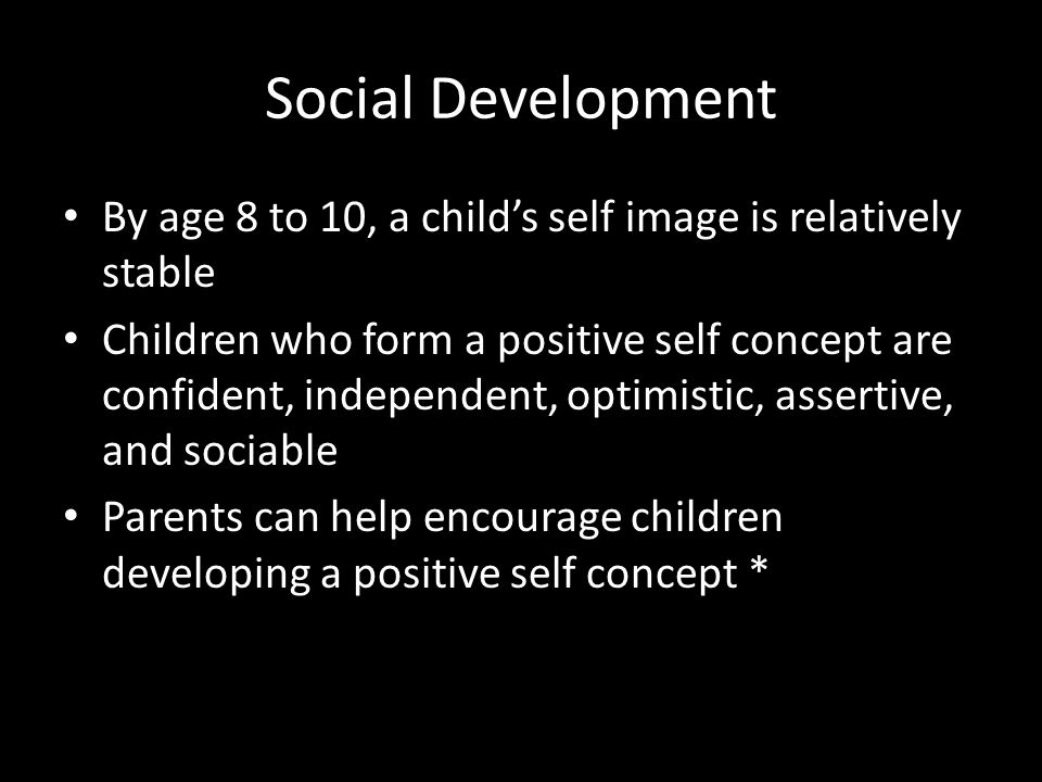 Social Development By age 8 to 10, a child's self image is relatively stable.
