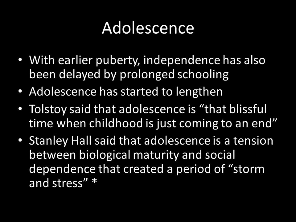 Adolescence With earlier puberty, independence has also been delayed by prolonged schooling. Adolescence has started to lengthen.