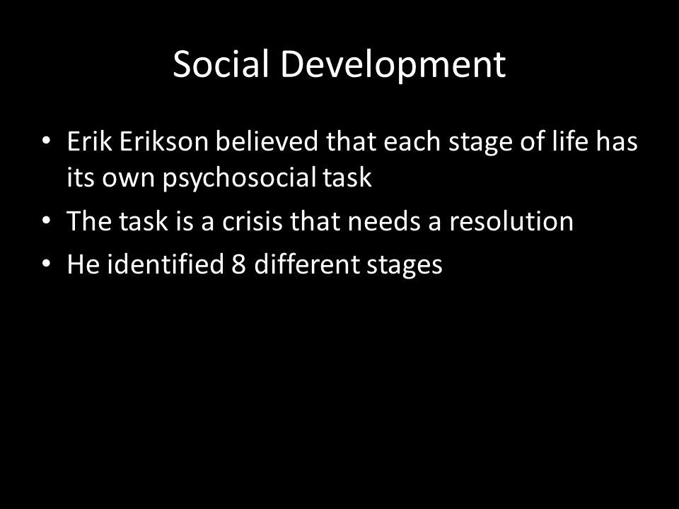 Social Development Erik Erikson believed that each stage of life has its own psychosocial task. The task is a crisis that needs a resolution.