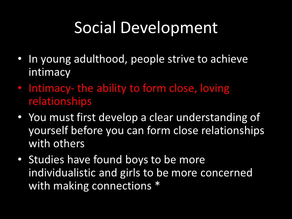Social Development In young adulthood, people strive to achieve intimacy. Intimacy- the ability to form close, loving relationships.
