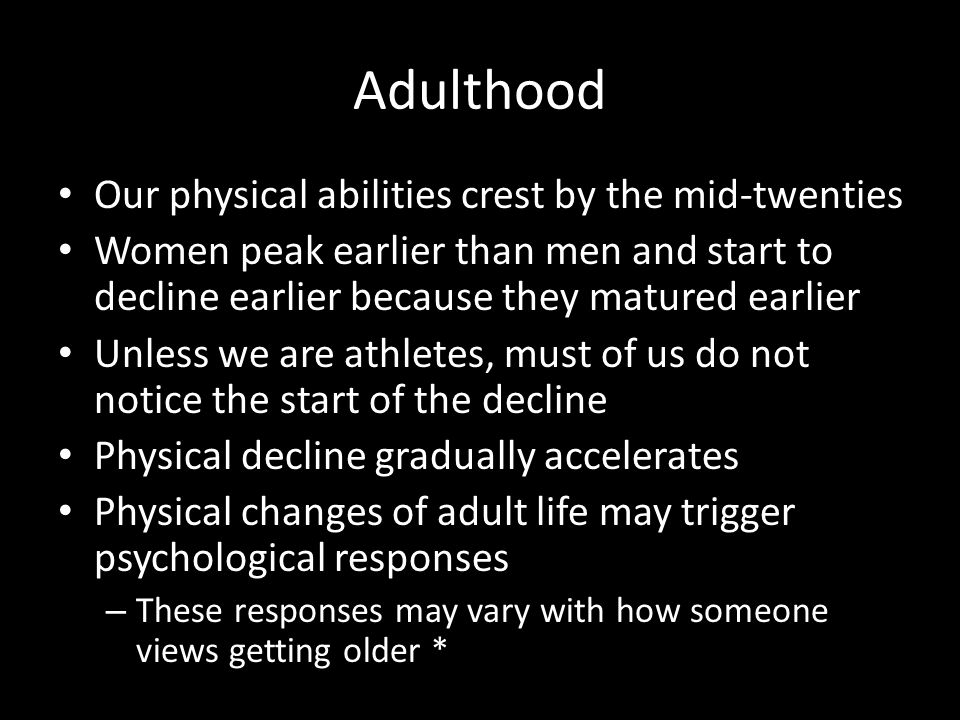 Adulthood Our physical abilities crest by the mid-twenties