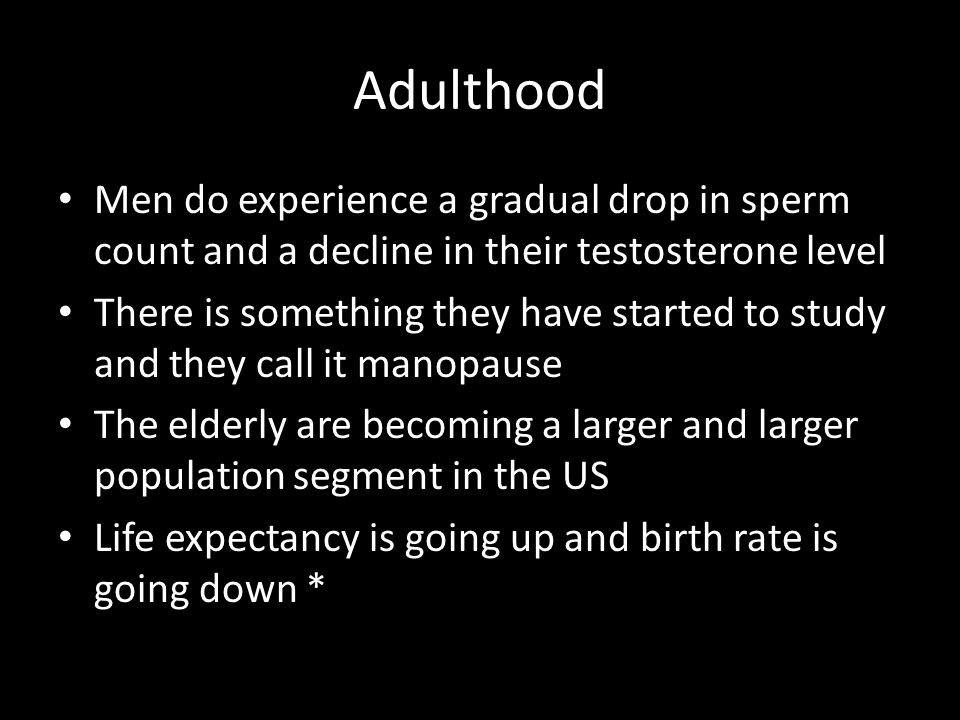 Adulthood Men do experience a gradual drop in sperm count and a decline in their testosterone level.