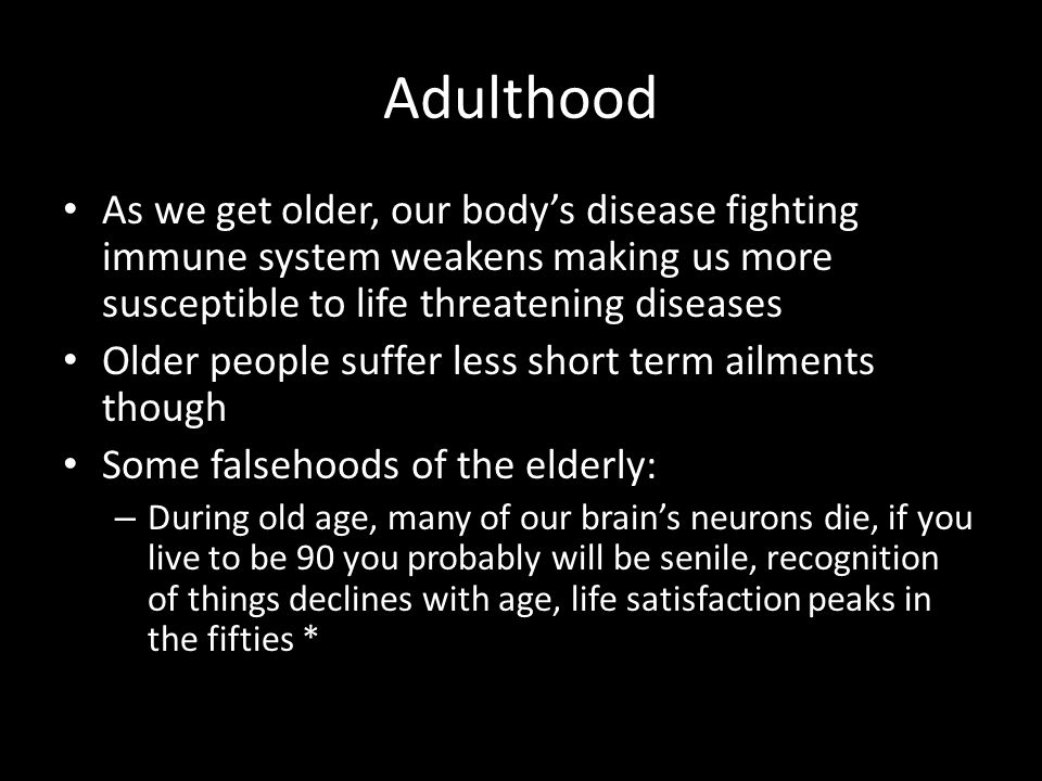 Adulthood As we get older, our body's disease fighting immune system weakens making us more susceptible to life threatening diseases.