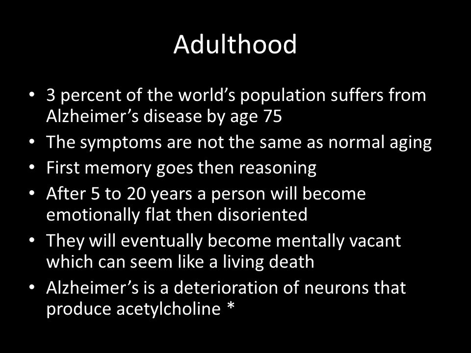 Adulthood 3 percent of the world's population suffers from Alzheimer's disease by age 75. The symptoms are not the same as normal aging.