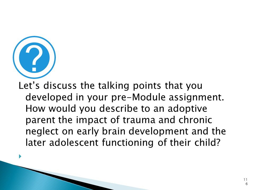 Let's discuss the talking points that you developed in your pre-Module assignment. How would you describe to an adoptive parent the impact of trauma and chronic neglect on early brain development and the later adolescent functioning of their child