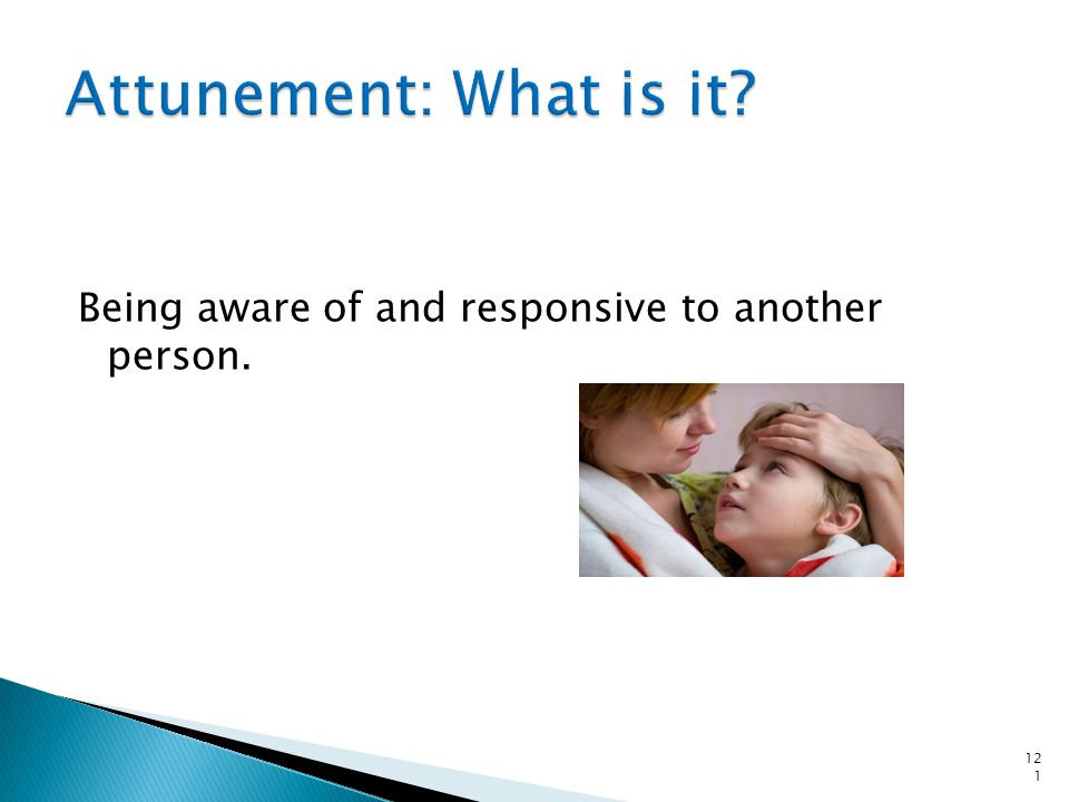 Attunement: What is it Being aware of and responsive to another person.