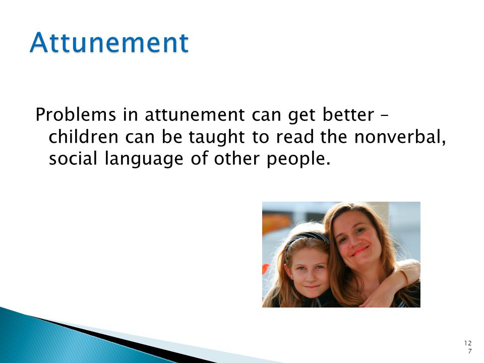Attunement Problems in attunement can get better – children can be taught to read the nonverbal, social language of other people.
