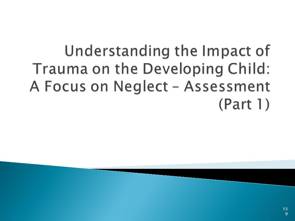 Understanding the Impact of Trauma on the Developing Child: A Focus on Neglect – Assessment (Part 1)