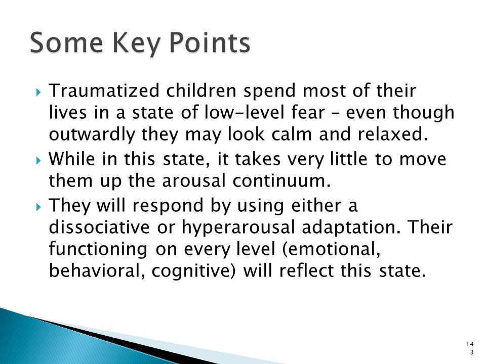 Some Key Points Traumatized children spend most of their lives in a state of low-level fear – even though outwardly they may look calm and relaxed.