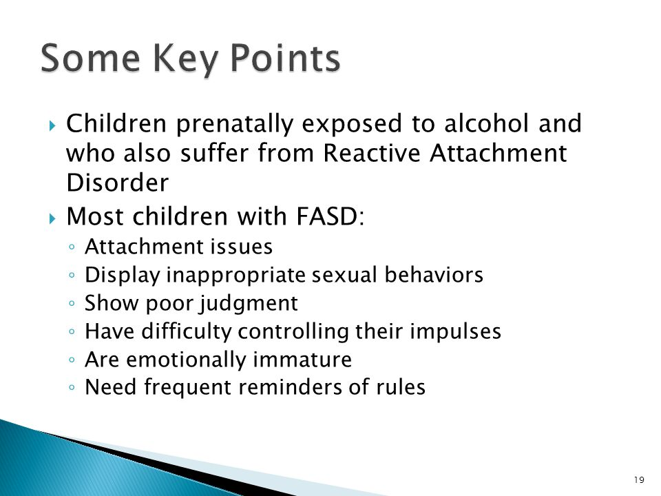 Some Key Points Children prenatally exposed to alcohol and who also suffer from Reactive Attachment Disorder.