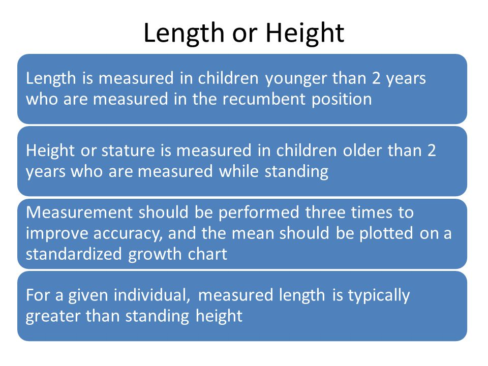 Length or Height Length is measured in children younger than 2 years who are measured in the recumbent position.
