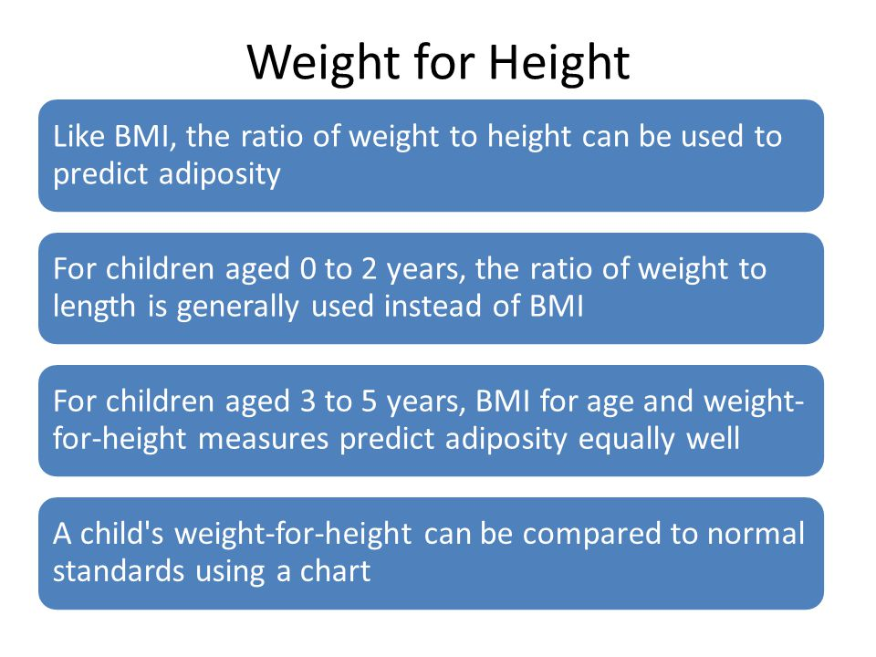 Weight for Height Like BMI, the ratio of weight to height can be used to predict adiposity.