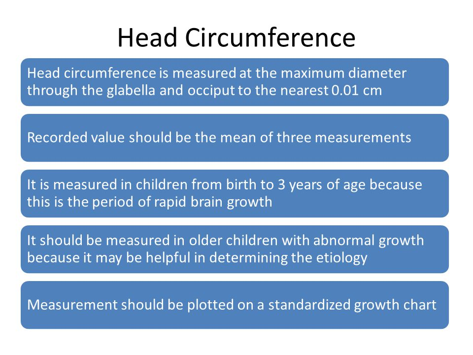 Head Circumference Head circumference is measured at the maximum diameter through the glabella and occiput to the nearest 0.01 cm.
