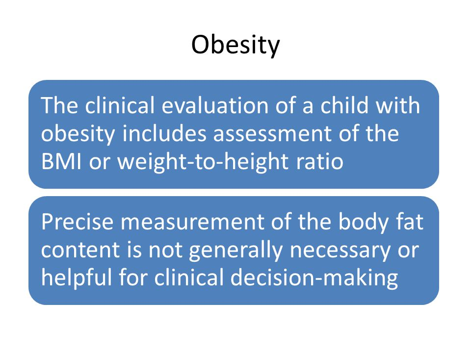 Obesity The clinical evaluation of a child with obesity includes assessment of the BMI or weight-to-height ratio.