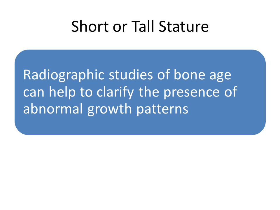 Short or Tall Stature Radiographic studies of bone age can help to clarify the presence of abnormal growth patterns.