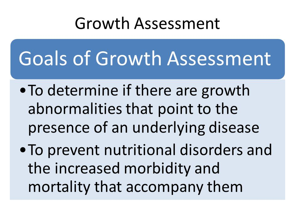 Growth Assessment Goals of Growth Assessment. To determine if there are growth abnormalities that point to the presence of an underlying disease.