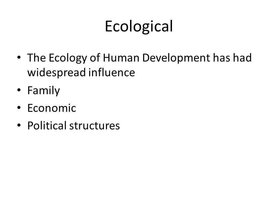 Ecological The Ecology of Human Development has had widespread influence. Family. Economic. Political structures.