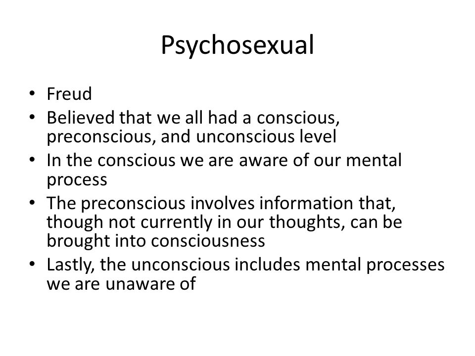 Psychosexual Freud. Believed that we all had a conscious, preconscious, and unconscious level. In the conscious we are aware of our mental process.