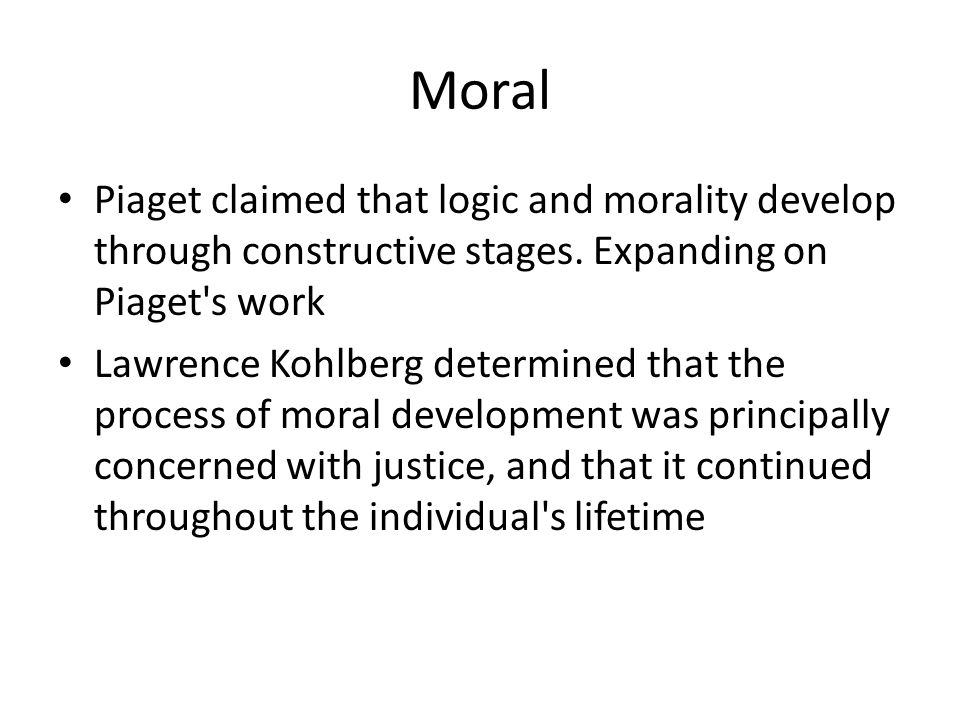 Moral Piaget claimed that logic and morality develop through constructive stages. Expanding on Piaget s work.