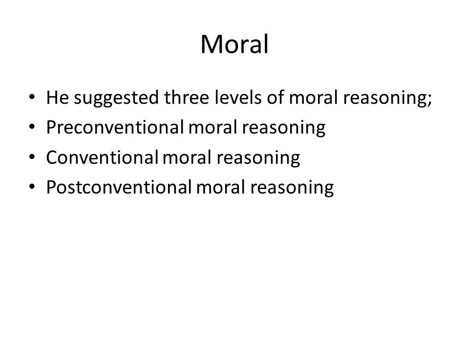 Moral He suggested three levels of moral reasoning;