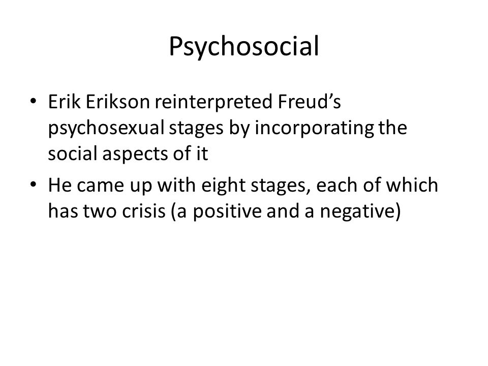 Psychosocial Erik Erikson reinterpreted Freud's psychosexual stages by incorporating the social aspects of it.