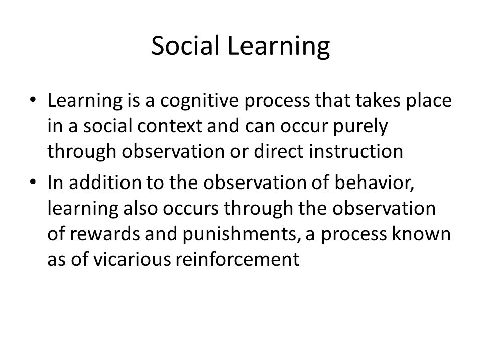 Social Learning Learning is a cognitive process that takes place in a social context and can occur purely through observation or direct instruction.